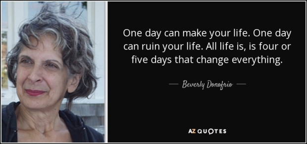 quote-one-day-can-make-your-life-one-day-can-ruin-your-life-all-life-is-is-four-or-five-days-beverly-donofrio-54-38-90
